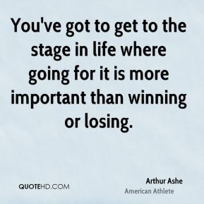 You've got to get to the stage in life where going for it is more important than winning or losing.