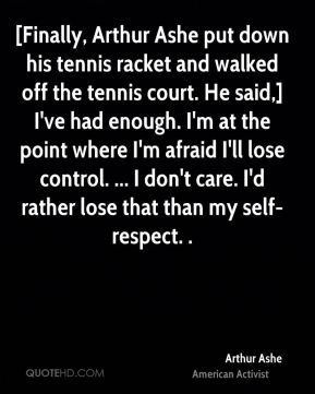 Arthur Ashe - [Finally, Arthur Ashe put down his tennis racket and walked off the tennis court. He said,] I've had enough. I'm at the point where I'm afraid I'll lose control. ... I don't care. I'd rather lose that than my self-respect. .