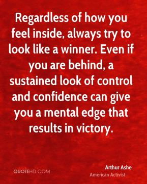 Regardless of how you feel inside, always try to look like a winner. Even if you are behind, a sustained look of control and confidence can give you a mental edge that results in victory.