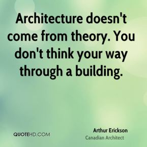 Arthur Erickson - Architecture doesn't come from theory. You don't think your way through a building.