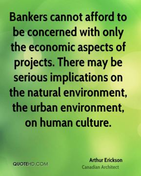 Arthur Erickson - Bankers cannot afford to be concerned with only the economic aspects of projects. There may be serious implications on the natural environment, the urban environment, on human culture.