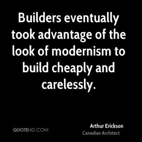 Arthur Erickson - Builders eventually took advantage of the look of modernism to build cheaply and carelessly.