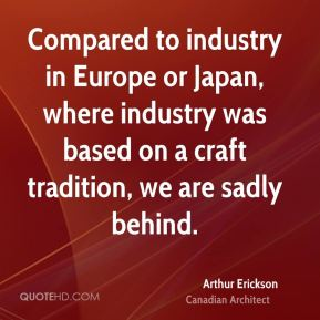 Arthur Erickson - Compared to industry in Europe or Japan, where industry was based on a craft tradition, we are sadly behind.