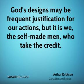 Arthur Erickson - God's designs may be frequent justification for our actions, but it is we, the self-made men, who take the credit.