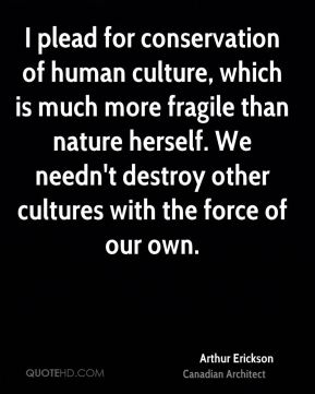 Arthur Erickson - I plead for conservation of human culture, which is much more fragile than nature herself. We needn't destroy other cultures with the force of our own.