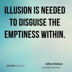 Arthur Erickson - Illusion is needed to disguise the emptiness within.