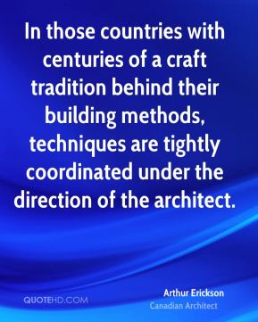 Arthur Erickson - In those countries with centuries of a craft tradition behind their building methods, techniques are tightly coordinated under the direction of the architect.