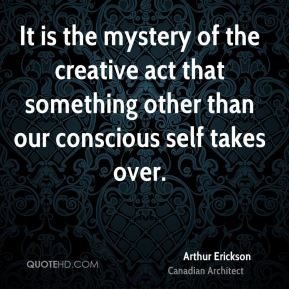 Arthur Erickson - It is the mystery of the creative act that something other than our conscious self takes over.