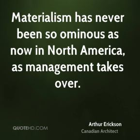 Arthur Erickson - Materialism has never been so ominous as now in North America, as management takes over.