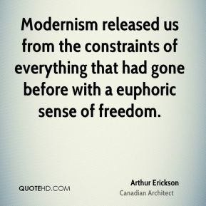 Arthur Erickson - Modernism released us from the constraints of everything that had gone before with a euphoric sense of freedom.