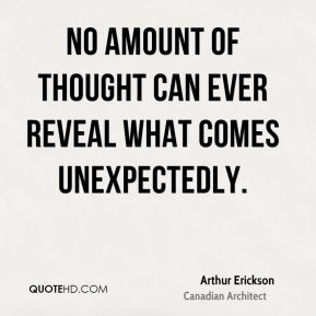 No amount of thought can ever reveal what comes unexpectedly.