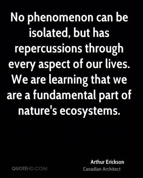 Arthur Erickson - No phenomenon can be isolated, but has repercussions through every aspect of our lives. We are learning that we are a fundamental part of nature's ecosystems.