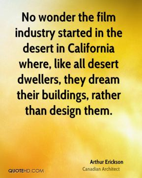No wonder the film industry started in the desert in California where, like all desert dwellers, they dream their buildings, rather than design them.