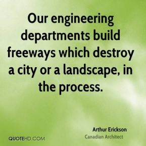 Arthur Erickson - Our engineering departments build freeways which destroy a city or a landscape, in the process.