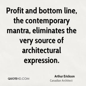 Arthur Erickson - Profit and bottom line, the contemporary mantra, eliminates the very source of architectural expression.