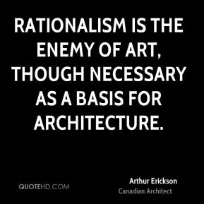 Arthur Erickson - Rationalism is the enemy of art, though necessary as a basis for architecture.
