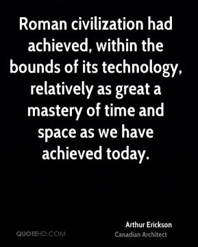 Arthur Erickson - Roman civilization had achieved, within the bounds of its technology, relatively as great a mastery of time and space as we have achieved today.