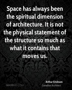 Arthur Erickson - Space has always been the spiritual dimension of architecture. It is not the physical statement of the structure so much as what it contains that moves us.