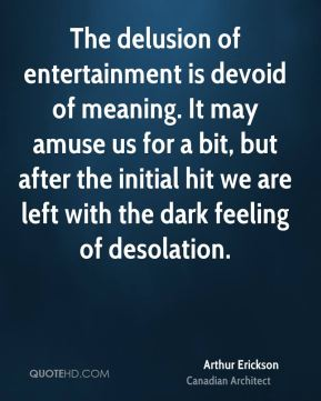 Arthur Erickson - The delusion of entertainment is devoid of meaning. It may amuse us for a bit, but after the initial hit we are left with the dark feeling of desolation.