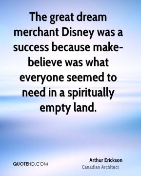 Arthur Erickson - The great dream merchant Disney was a success because make-believe was what everyone seemed to need in a spiritually empty land.