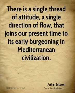 Arthur Erickson - There is a single thread of attitude, a single direction of flow, that joins our present time to its early burgeoning in Mediterranean civilization.