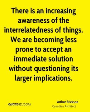 There is an increasing awareness of the interrelatedness of things. We are becoming less prone to accept an immediate solution without questioning its larger implications.