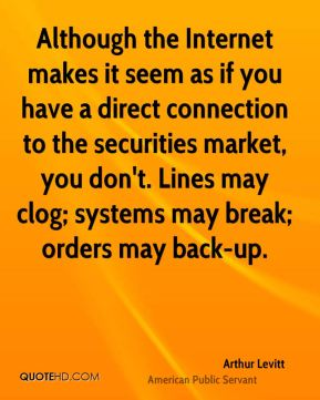 Arthur Levitt - Although the Internet makes it seem as if you have a direct connection to the securities market, you don't. Lines may clog; systems may break; orders may back-up.
