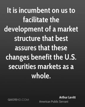 Arthur Levitt - It is incumbent on us to facilitate the development of a market structure that best assures that these changes benefit the U.S. securities markets as a whole.