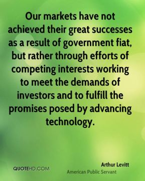 Arthur Levitt - Our markets have not achieved their great successes as a result of government fiat, but rather through efforts of competing interests working to meet the demands of investors and to fulfill the promises posed by advancing technology.
