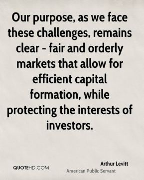 Arthur Levitt - Our purpose, as we face these challenges, remains clear - fair and orderly markets that allow for efficient capital formation, while protecting the interests of investors.