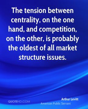 Arthur Levitt - The tension between centrality, on the one hand, and competition, on the other, is probably the oldest of all market structure issues.