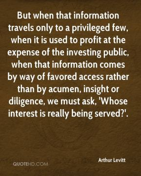 Arthur Levitt - But when that information travels only to a privileged few, when it is used to profit at the expense of the investing public, when that information comes by way of favored access rather than by acumen, insight or diligence, we must ask, 'Whose interest is really being served?'.