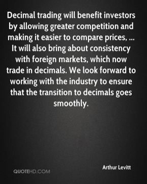 Arthur Levitt - Decimal trading will benefit investors by allowing greater competition and making it easier to compare prices, ... It will also bring about consistency with foreign markets, which now trade in decimals. We look forward to working with the industry to ensure that the transition to decimals goes smoothly.