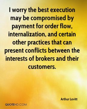 I worry the best execution may be compromised by payment for order flow, internalization, and certain other practices that can present conflicts between the interests of brokers and their customers.