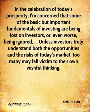 Arthur Levitt - In the celebration of today's prosperity, I'm concerned that some of the basic but important fundamentals of investing are being lost on investors, or, even worse, being ignored, ... Unless investors truly understand both the opportunities and the risks of today's market, too many may fall victim to their own wishful thinking.