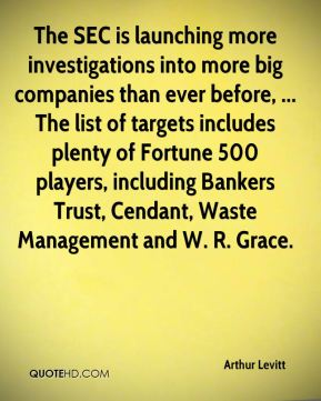 Arthur Levitt - The SEC is launching more investigations into more big companies than ever before, ... The list of targets includes plenty of Fortune 500 players, including Bankers Trust, Cendant, Waste Management and W. R. Grace.