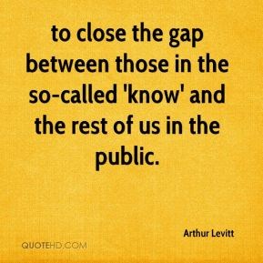 to close the gap between those in the so-called 'know' and the rest of us in the public.