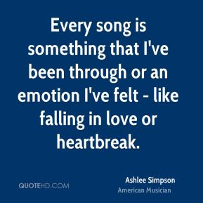 Ashlee Simpson - Every song is something that I've been through or an emotion I've felt - like falling in love or heartbreak.