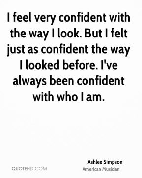 I feel very confident with the way I look. But I felt just as confident the way I looked before. I've always been confident with who I am.