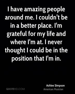 I have amazing people around me. I couldn't be in a better place. I'm grateful for my life and where I'm at. I never thought I could be in the position that I'm in.