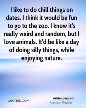 Ashlee Simpson - I like to do chill things on dates. I think it would be fun to go to the zoo. I know it's really weird and random, but I love animals. It'd be like a day of doing silly things, while enjoying nature.