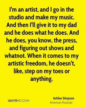 Ashlee Simpson - I'm an artist, and I go in the studio and make my music. And then I'll give it to my dad and he does what he does. And he does, you know, the press, and figuring out shows and whatnot. When it comes to my artistic freedom, he doesn't, like, step on my toes or anything.
