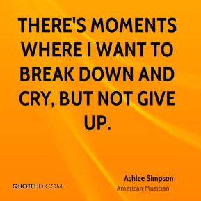 There's moments where I want to break down and cry, but not give up.