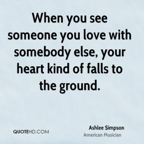 Ashlee Simpson - When you see someone you love with somebody else, your heart kind of falls to the ground.