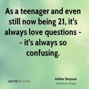 Ashlee Simpson - As a teenager and even still now being 21, it's always love questions -- it's always so confusing.