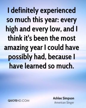 I definitely experienced so much this year: every high and every low, and I think it's been the most amazing year I could have possibly had, because I have learned so much.