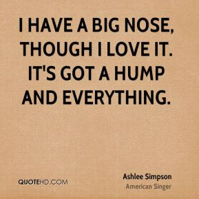 Ashlee Simpson - I have a big nose, though I love it. It's got a hump and everything.
