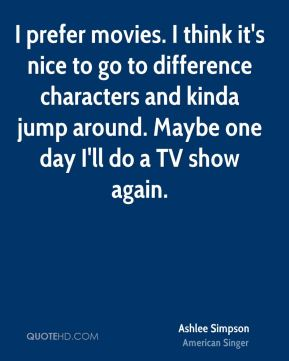 I prefer movies. I think it's nice to go to difference characters and kinda jump around. Maybe one day I'll do a TV show again.