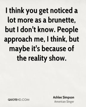 I think you get noticed a lot more as a brunette, but I don't know. People approach me, I think, but maybe it's because of the reality show.