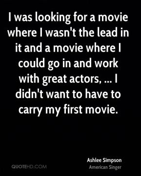 I was looking for a movie where I wasn't the lead in it and a movie where I could go in and work with great actors, ... I didn't want to have to carry my first movie.
